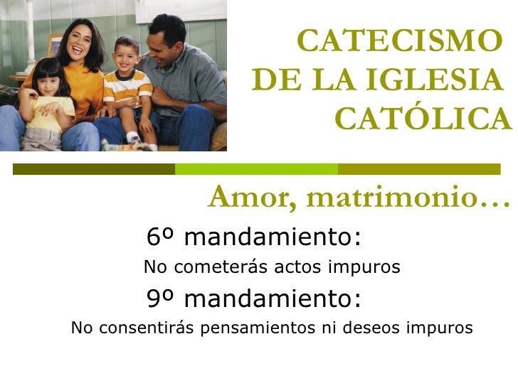 CATECISMO  DE LA IGLESIA  CATÓLICA Amor, matrimonio… <ul><li>6º mandamiento:  </li></ul><ul><ul><li>No cometerás actos imp...