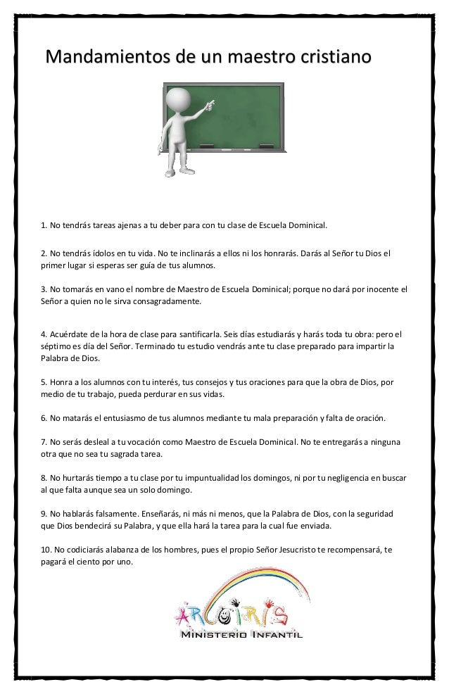 Mandamientos de un maestro cristiano  1. No tendrás tareas ajenas a tu deber para con tu clase de Escuela Dominical. 2. No...