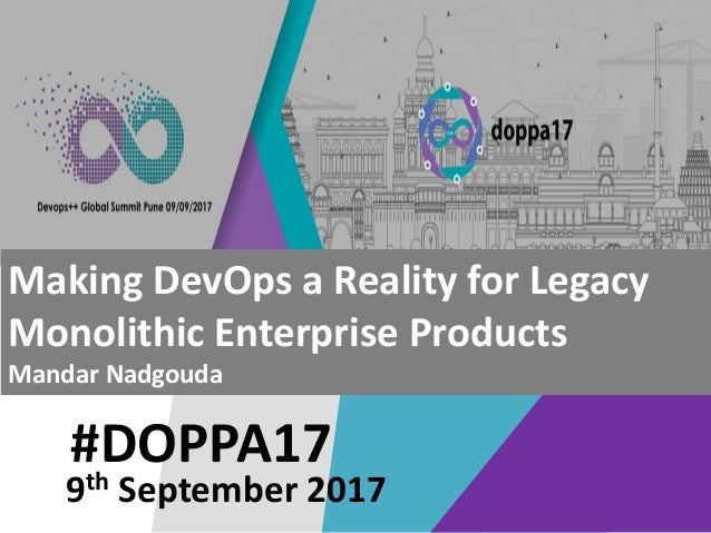 #DOPPA17 Making DevOps a Reality for Legacy Monolithic Enterprise Products Mandar Nadgouda 9th September 2017