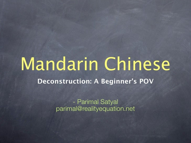 Mandarin Chinese  Deconstruction: A Beginner's POV              - Parimal Satyal       parimal@realityequation.net