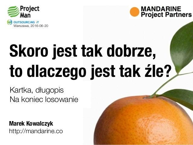 Marek Kowalczyk Skoro jest tak dobrze,  to dlaczego jest tak źle? http://mandarine.co Warszawa, 2016-06-20 Kartka, długop...