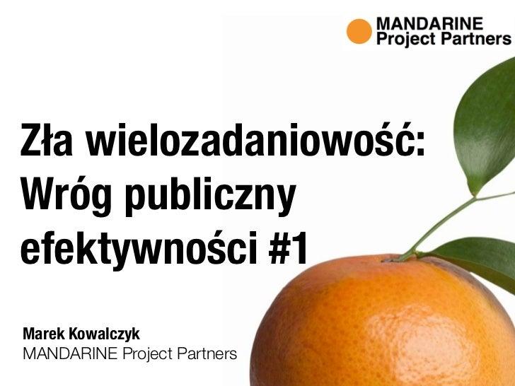 Zła wielozadaniowość:Wróg publicznyefektywności #1Marek KowalczykMANDARINE Project Partners