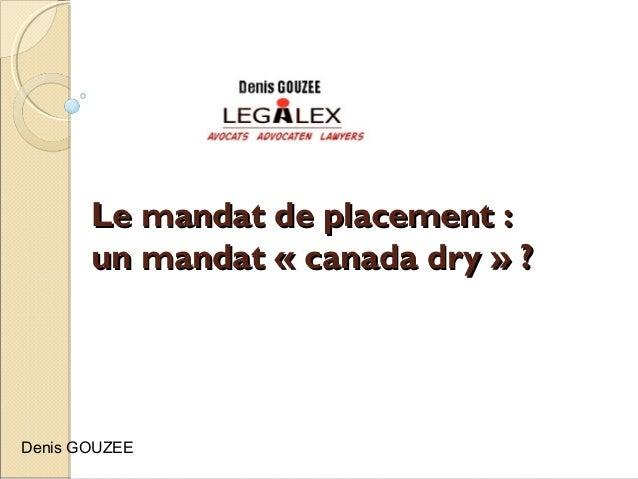 Le mandat de placement :Le mandat de placement : un mandat « canada dry » ?un mandat « canada dry » ? Denis GOUZEE