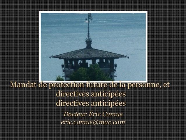 Mandat de protection future de la personne, et directives anticipées directives anticipées Docteur Éric Camus eric.camus@m...