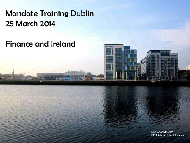 Mandate Training Dublin 25 March 2014 Finance and Ireland Dr. Conor McCabe UCD School of Social Justice