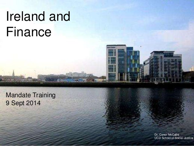 Ireland and  Finance  Mandate Training  9 Sept 2014  Dr. Conor McCabe  UCD School of Social Justice