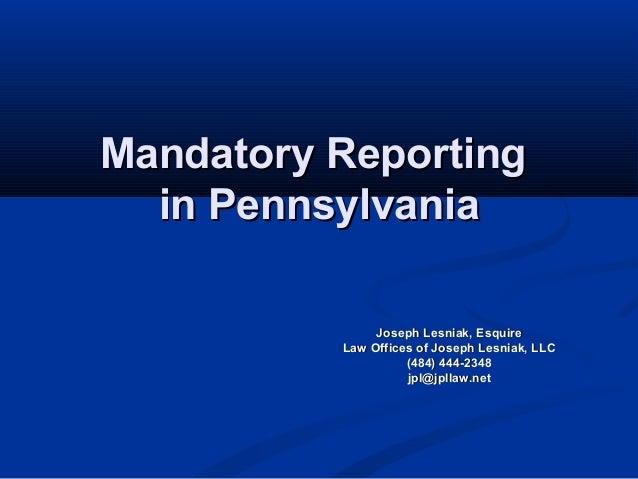 Mandatory Reporting  in Pennsylvania               Joseph Lesniak, Esquire          Law Offices of Joseph Lesniak, LLC    ...