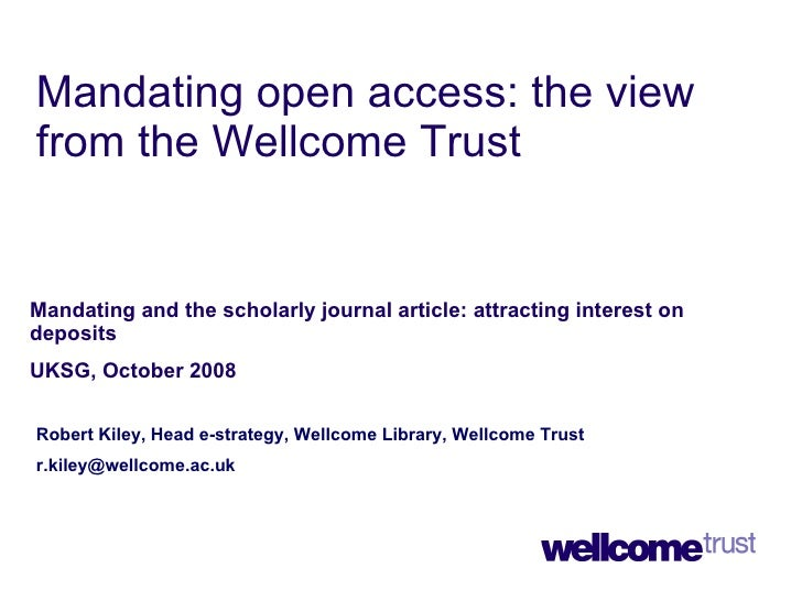 Mandating open access: the view from the Wellcome Trust Mandating and the scholarly journal article: attracting interest o...