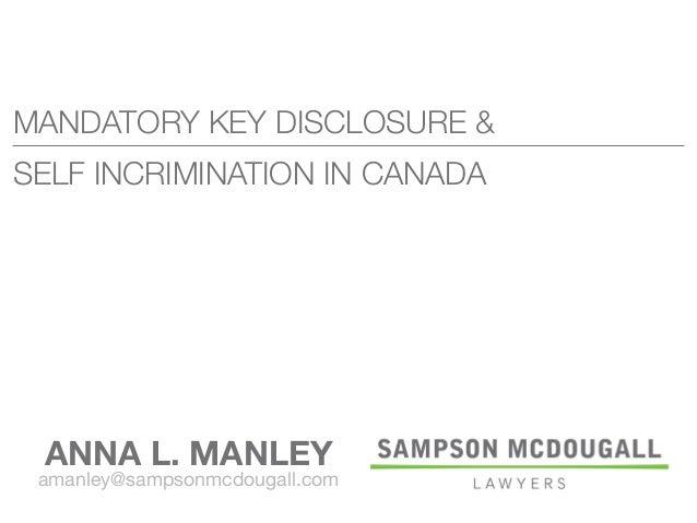 MANDATORY KEY DISCLOSURE & SELF INCRIMINATION IN CANADA ANNA L. MANLEY amanley@sampsonmcdougall.com