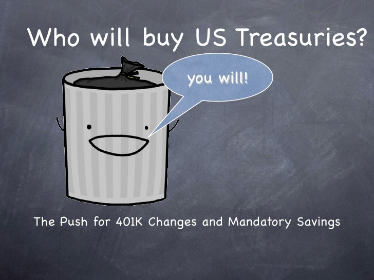 Who will buy US Treasuries?                        you will!     The Push for 401K Changes and Mandatory Savings