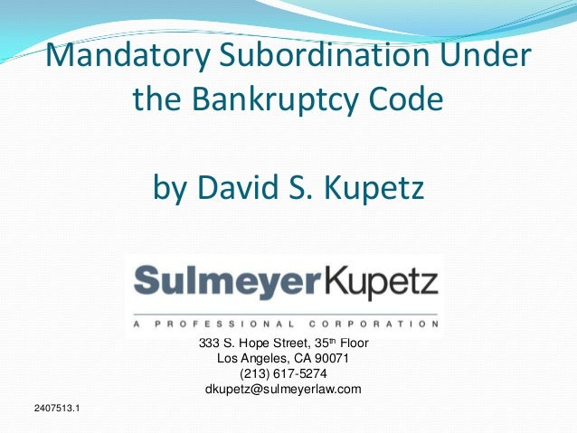 Mandatory Subordination Under the Bankruptcy Code by David S. Kupetz 333 S. Hope Street, 35th Floor Los Angeles, CA 90071 ...