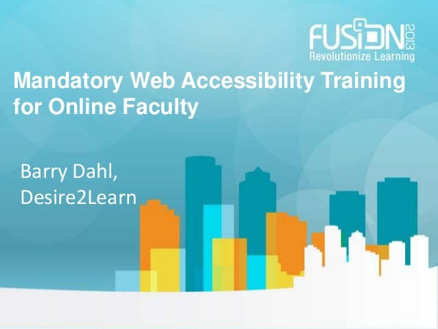 Mandatory Web Accessibility Training for Online Faculty Barry Dahl, Desire2Learn