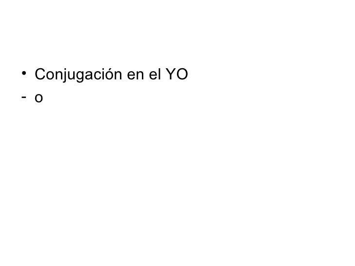 <ul><li>Conjugación en el YO </li></ul><ul><li>o  </li></ul>