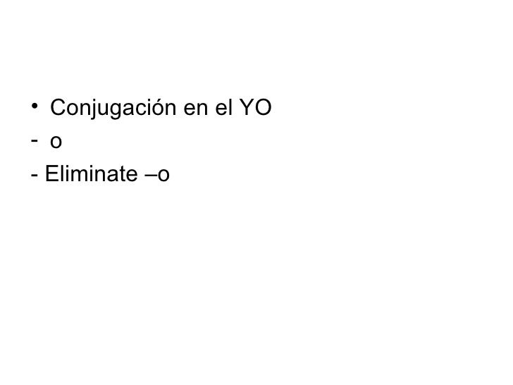 <ul><li>Conjugación en el YO </li></ul><ul><li>o  </li></ul><ul><li>- Eliminate –o  </li></ul>