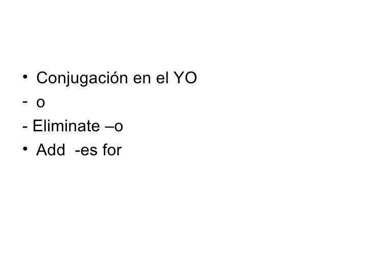 <ul><li>Conjugación en el YO </li></ul><ul><li>o  </li></ul><ul><li>- Eliminate –o  </li></ul><ul><li>Add  -es for  </li><...