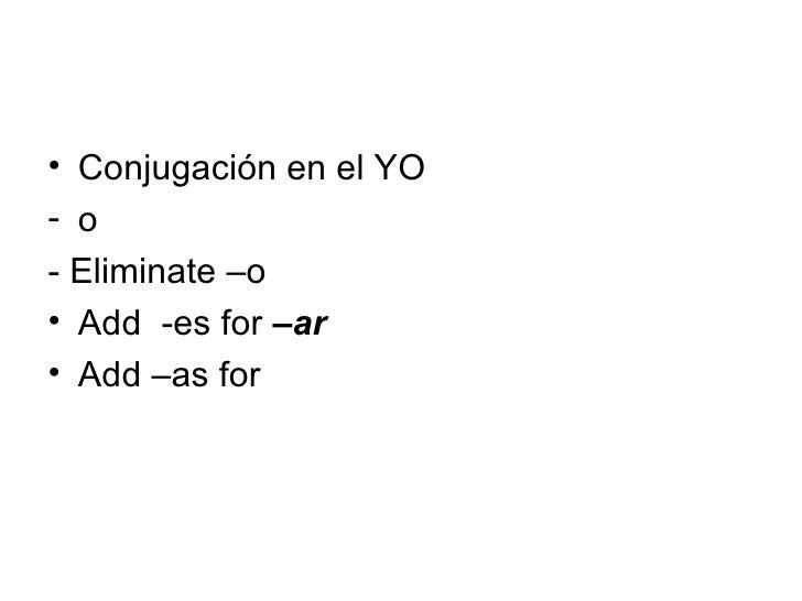 <ul><li>Conjugación en el YO </li></ul><ul><li>o  </li></ul><ul><li>- Eliminate –o  </li></ul><ul><li>Add  -es for  –ar </...