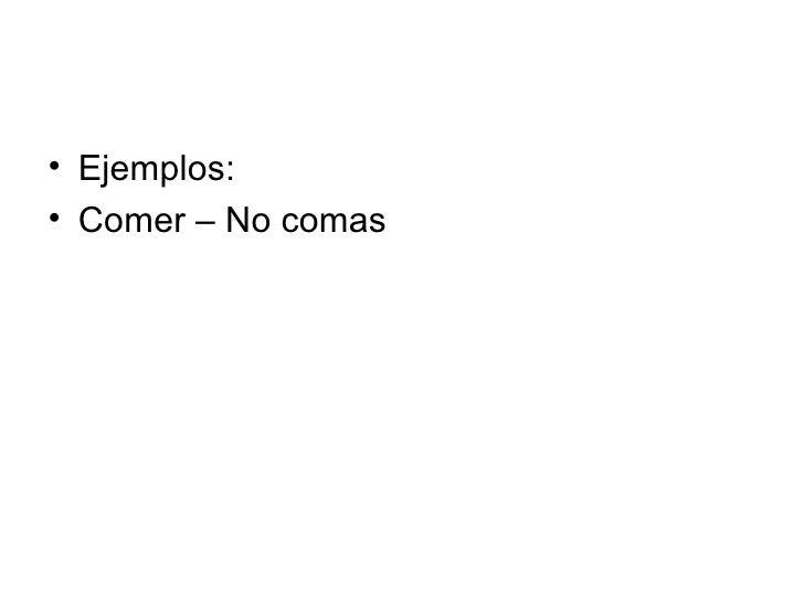 <ul><li>Ejemplos: </li></ul><ul><li>Comer – No comas </li></ul>