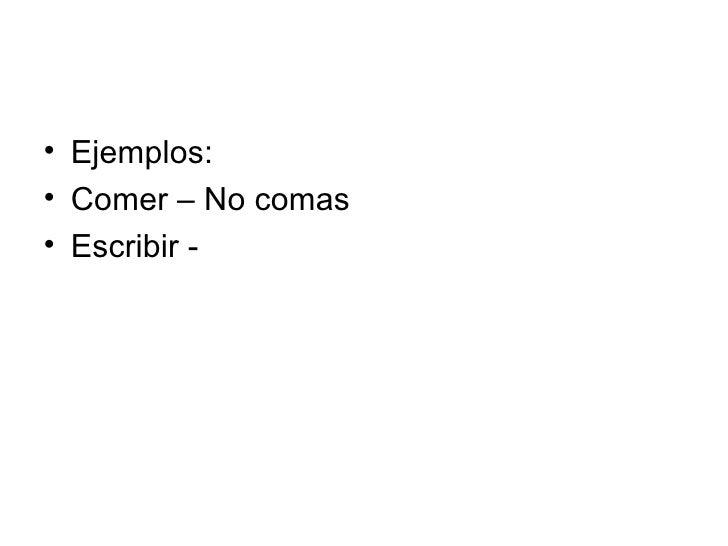<ul><li>Ejemplos: </li></ul><ul><li>Comer – No comas </li></ul><ul><li>Escribir - </li></ul>