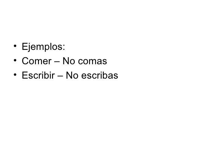 <ul><li>Ejemplos: </li></ul><ul><li>Comer – No comas </li></ul><ul><li>Escribir – No escribas </li></ul>