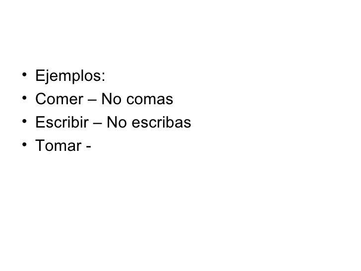 <ul><li>Ejemplos: </li></ul><ul><li>Comer – No comas </li></ul><ul><li>Escribir – No escribas </li></ul><ul><li>Tomar - </...