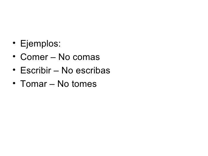 <ul><li>Ejemplos: </li></ul><ul><li>Comer – No comas </li></ul><ul><li>Escribir – No escribas </li></ul><ul><li>Tomar – No...