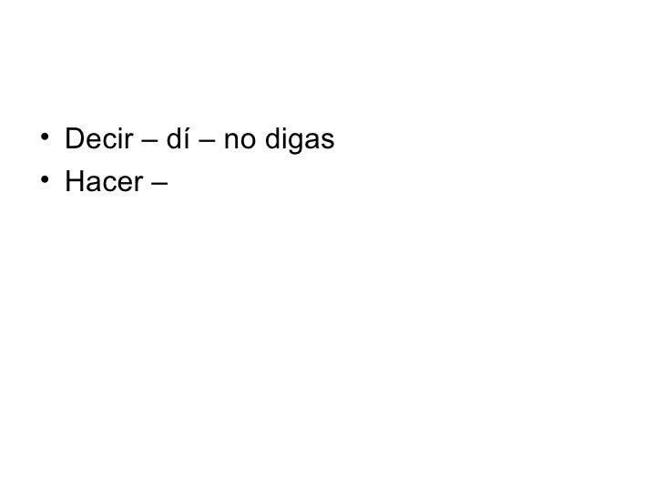 <ul><li>Decir – dí – no digas </li></ul><ul><li>Hacer – </li></ul>