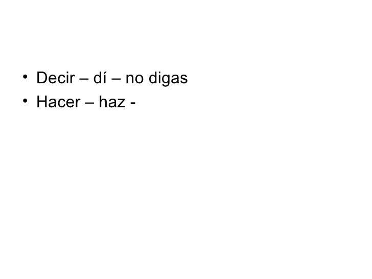 <ul><li>Decir – dí – no digas </li></ul><ul><li>Hacer – haz -  </li></ul>