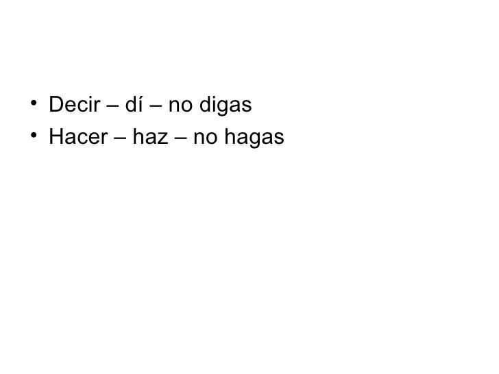 <ul><li>Decir – dí – no digas </li></ul><ul><li>Hacer – haz – no hagas </li></ul>