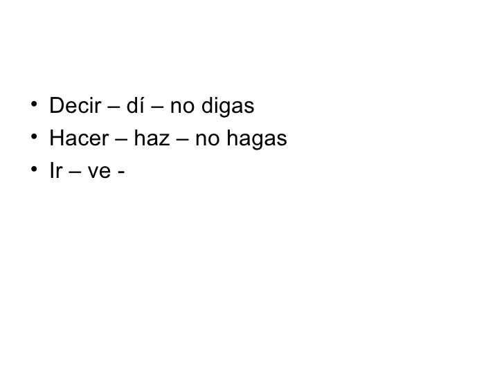 <ul><li>Decir – dí – no digas </li></ul><ul><li>Hacer – haz – no hagas </li></ul><ul><li>Ir – ve - </li></ul>