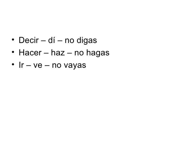 <ul><li>Decir – dí – no digas </li></ul><ul><li>Hacer – haz – no hagas </li></ul><ul><li>Ir – ve – no vayas </li></ul>