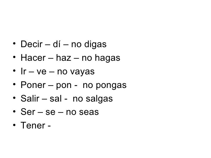 <ul><li>Decir – dí – no digas </li></ul><ul><li>Hacer – haz – no hagas </li></ul><ul><li>Ir – ve – no vayas </li></ul><ul>...