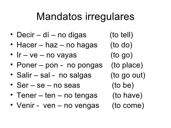 Mandatos irregulares <ul><li>Decir – dí – no digas  (to tell) </li></ul><ul><li>Hacer – haz – no hagas  (to do) </li></ul>...