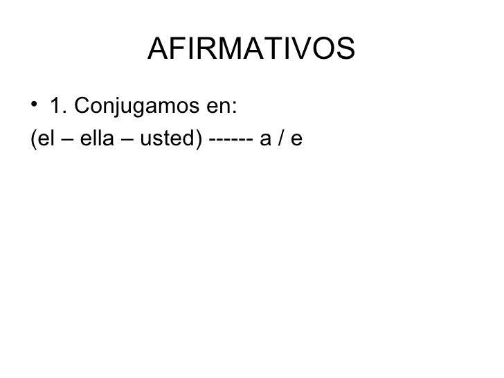 AFIRMATIVOS <ul><li>1. Conjugamos en: </li></ul><ul><li>(el – ella – usted) ------ a / e </li></ul>