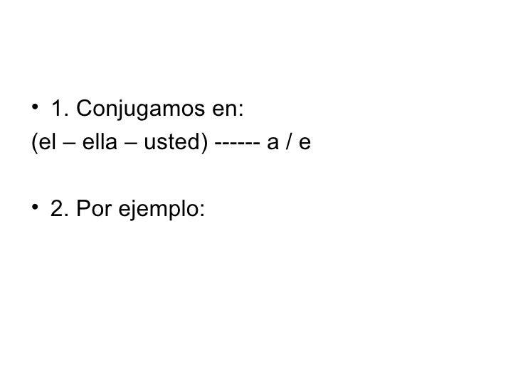 <ul><li>1. Conjugamos en: </li></ul><ul><li>(el – ella – usted) ------ a / e </li></ul><ul><li>2. Por ejemplo: </li></ul>