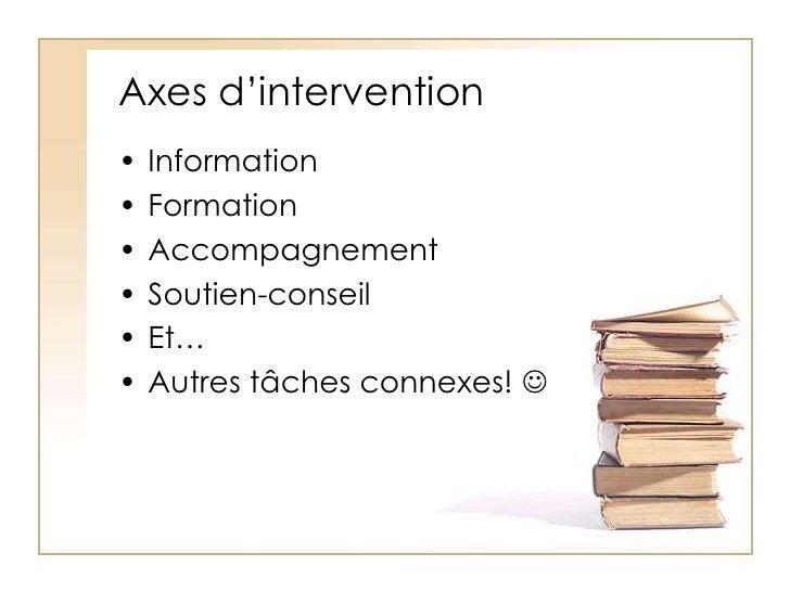 Axes d'intervention<br />Information<br />Formation<br />Accompagnement<br />Soutien-conseil<br />Et…<br />Autres tâches c...