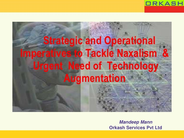 Strategic and OperationalImperatives to Tackle Naxalism &  Urgent Need of Technology         Augmentation                 ...