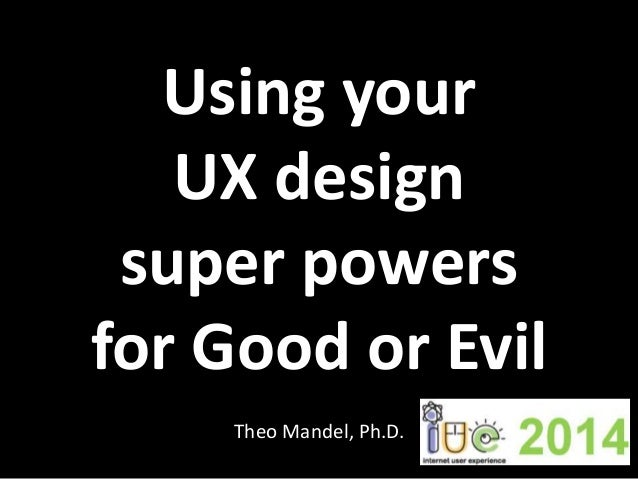 Using your UX design super powers for Good or Evil Theo Mandel, Ph.D.