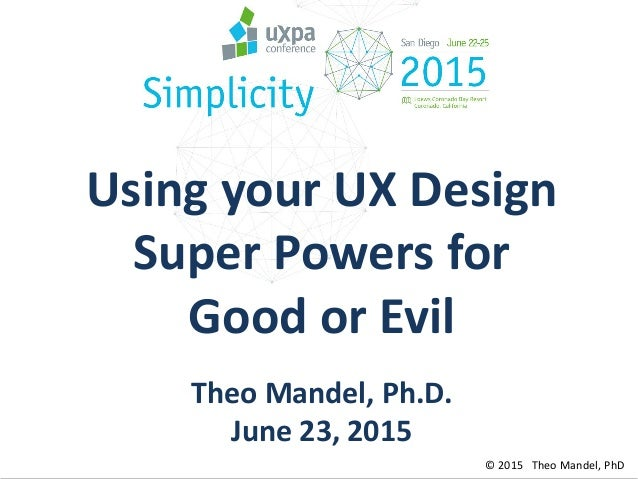 © 2015 Theo Mandel, PhD Using your UX Design Super Powers for Good or Evil Theo Mandel, Ph.D. June 23, 2015