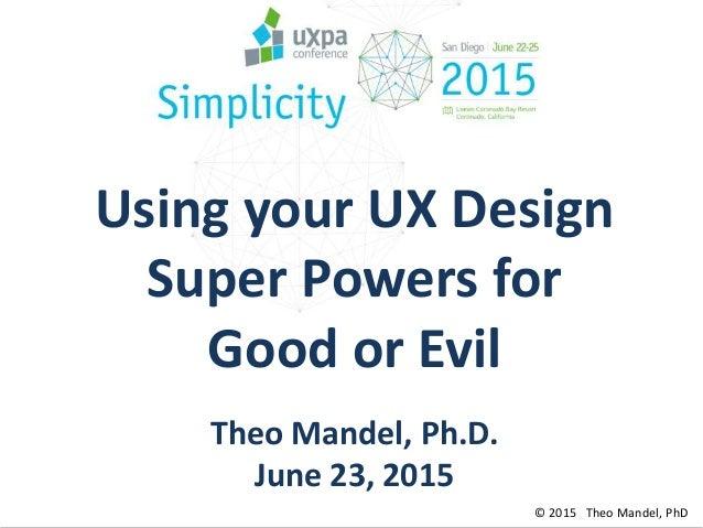 © 2015 Theo Mandel, PhD Using your UX Design Super Powers for Good or Evil Theo Mandel, Ph.D. June 23, 2015