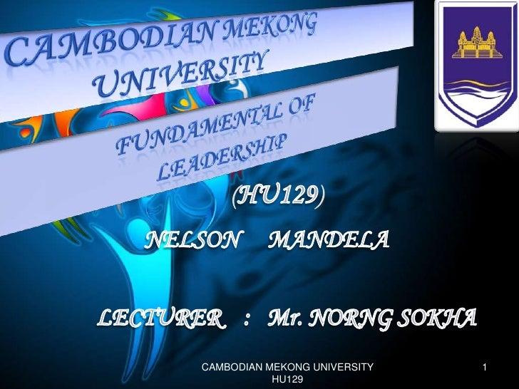 CAMBODiaN MEKONG <br />UNIVERSITY<br />FUNDAMENTAL OF <br />LEADERSHIP<br />(HU129)<br />NELSONMANDELA<br />LECTURER    : ...