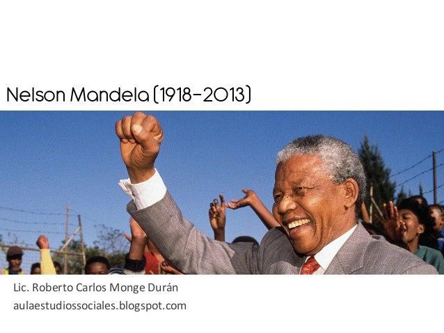 Nelson Mandela (1918-2013)    Lic.  Roberto  Carlos  Monge  Durán   aulaestudiossociales.blogspot.com