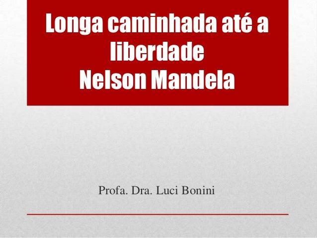 Longa caminhada até a liberdade Nelson Mandela Profa. Dra. Luci Bonini