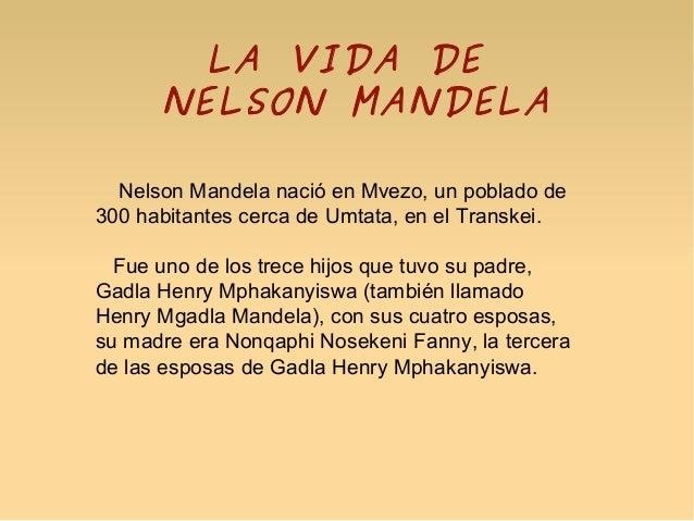 LA VIDA DE NELSON MANDELA Nelson Mandela nació en Mvezo, un poblado de 300 habitantes cerca de Umtata, en el Transkei. Fue...