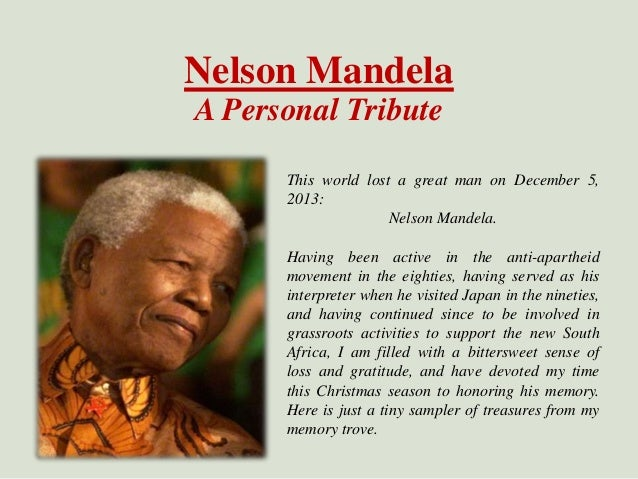 Nelson Mandela A Personal Tribute This world lost a great man on December 5, 2013: Nelson Mandela. Having been active in t...