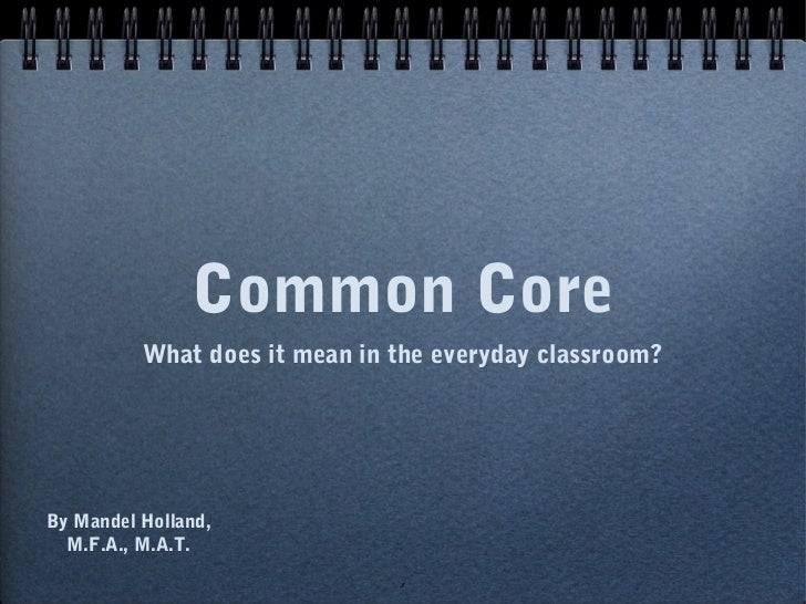Common Core          What does it mean in the everyday classroom?By Mandel Holland,  M.F.A., M.A.T.                       ...
