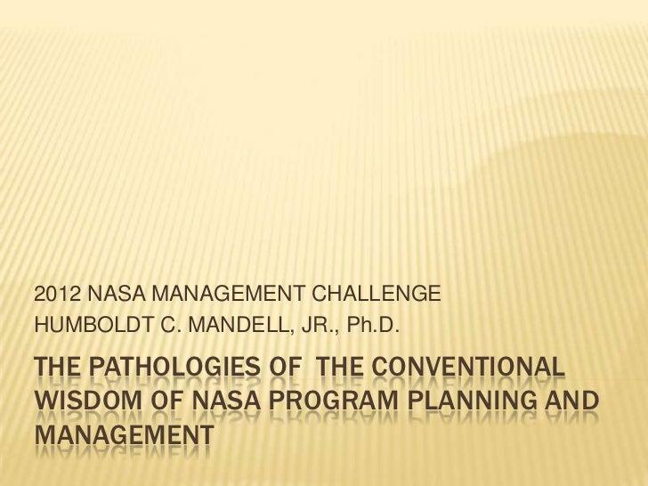 2012 NASA MANAGEMENT CHALLENGEHUMBOLDT C. MANDELL, JR., Ph.D.THE PATHOLOGIES OF THE CONVENTIONALWISDOM OF NASA PROGRAM PLA...
