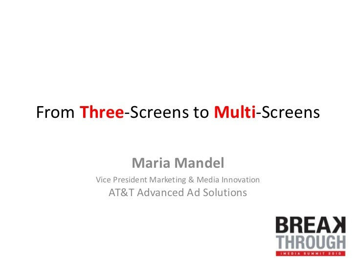 From Three-Screens to Multi-Screens<br />Maria Mandel<br />Vice President Marketing & Media Innovation AT&T Advanced Ad So...