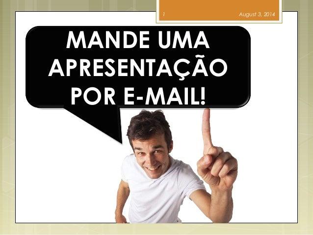 August 3, 20141 MANDE UMA APRESENTAÇÃO POR E-MAIL!