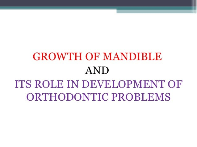 GROWTH OF MANDIBLE            ANDITS ROLE IN DEVELOPMENT OF  ORTHODONTIC PROBLEMS