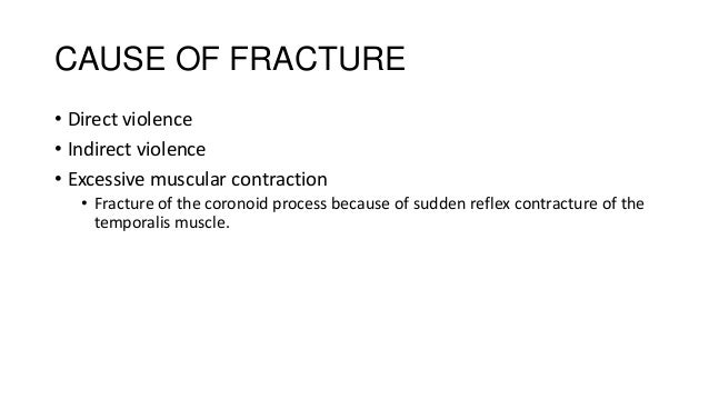 CAUSE OF FRACTURE • Direct violence • Indirect violence • Excessive muscular contraction • Fracture of the coronoid proces...